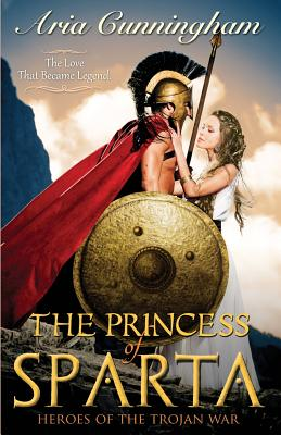 The Princess of Sparta: Heroes of the Trojan War - Cunningham, Aria