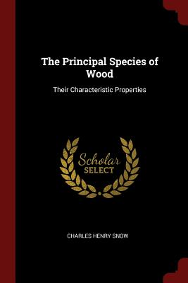 The Principal Species of Wood: Their Characteristic Properties - Snow, Charles Henry