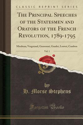 The Principal Speeches of the Statesmen and Orators of the French Revolution, 1789-1795, Vol. 1: Mirabeau, Vergniaud, Gensonné, Guadet, Louvet, Cambon (Classic Reprint) - Stephens, H Morse