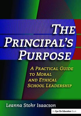 The Principal's Purpose: A Practical Guide to Moral and Ethical School Leadership - Isaacson, Leanna