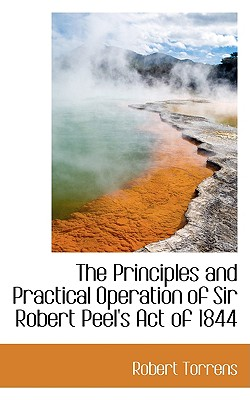 The Principles and Practical Operation of Sir Robert Peel's Act of 1844 - Torrens, Robert