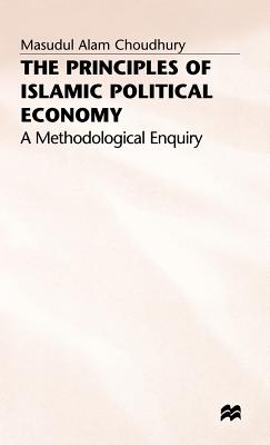 The Principles of Islamic Political Economy: A Methodological Enquiry - Choudhury, Masudul Alam