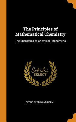 The Principles of Mathematical Chemistry: The Energetics of Chemical Phenomena - Helm, Georg Ferdinand