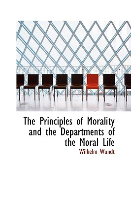 The Principles of Morality and the Departments of the Moral Life - Wundt, Wilhelm