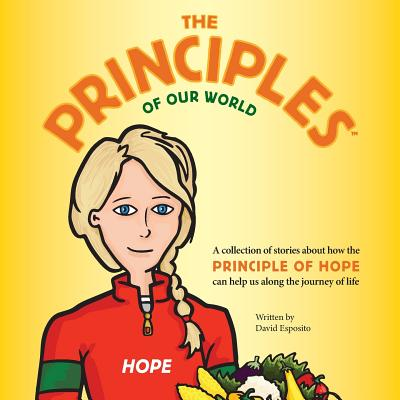 The Principles of Our World - Hope: A Collection of Stories about How the Principle of Hope Can Help Us Along the Journey of Life - Esposito, David Anthony