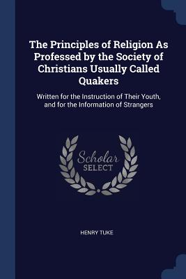 The Principles of Religion as Professed by the Society of Christians Usually Called Quakers: Written for the Instruction of Their Youth, and for the Information of Strangers - Tuke, Henry