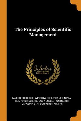 The Principles of Scientific Management - Taylor, Frederick Winslow, and John Ptak Computer Science Book Collecti (Creator)