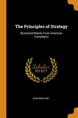 The Principles of Strategy: Illustrated Mainly from American Compaigns - Bigelow, John