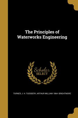 The Principles of Waterworks Engineering - Turner, J H Tudsbery (Creator), and Brightmore, Arthur William 1864-