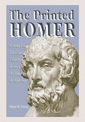 The Printed Homer: A 3,000 Year Publishing and Translation History of the Iliad and the Odyssey - Young, Philip H, PH.D.