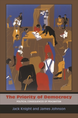 The Priority of Democracy: Political Consequences of Pragmatism - Knight, Jack