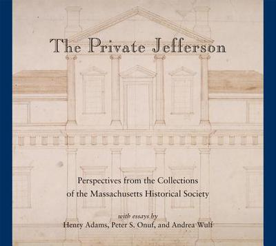 The Private Jefferson: Perspectives from the Collections of the Massachusetts Historical Society - Onuf, Peter S, Professor, and Wulf, Andrea, and Adams, Henry
