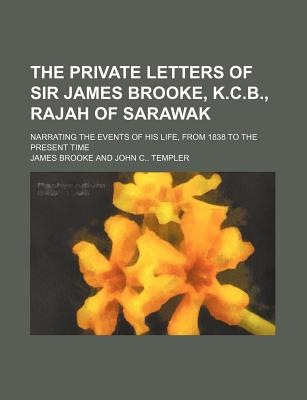 The Private Letters of Sir James Brooke, K.C.B., Rajah of Sarawak (Volume 3); Narrating the Events of His Life, from 1838 to the Present Time - Brooke, James, Sir