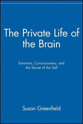 The Private Life of the Brain: Emotions, Consciousness, and the Secret Life of the Self - Greenfield, Susan, Professor