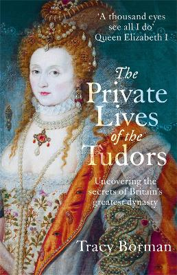 The Private Lives of the Tudors: Uncovering the Secrets of Britain's Greatest Dynasty - Borman, Tracy