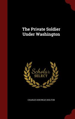 The Private Soldier Under Washington - Bolton, Charles Knowles