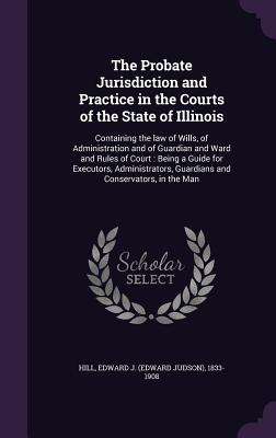 The Probate Jurisdiction and Practice in the Courts of the State of Illinois: Containing the Law of Wills, of Administration and of Guardian and Ward and Rules of Court: Being a Guide for Executors, Administrators, Guardians and Conservators, in the Man - Hill, Edward J 1833-1908