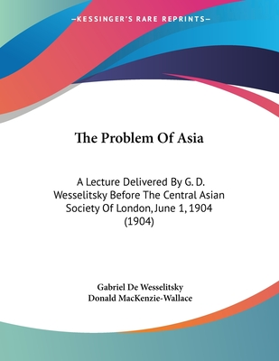The Problem of Asia: A Lecture Delivered by G. D. Wesselitsky Before the Central Asian Society of London, June 1, 1904 (1904) - Wesselitsky, Gabriel De, and MacKenzie-Wallace, Donald (Introduction by)