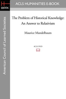 The Problem of Historical Knowledge: An Answer to Relativism - Mandelbaum, Maurice, Professor