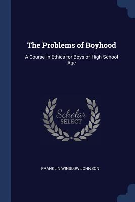 The Problems of Boyhood: A Course in Ethics for Boys of High-School Age - Johnson, Franklin Winslow