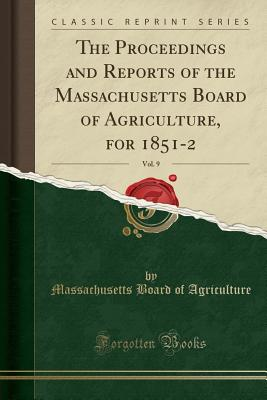 The Proceedings and Reports of the Massachusetts Board of Agriculture, for 1851-2, Vol. 9 (Classic Reprint) - Agriculture, Massachusetts Board of