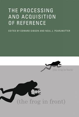 The Processing and Acquisition of Reference - Gibson, Edward A (Contributions by), and Pearlmutter, Neal J (Contributions by), and Wexler, Kenneth (Contributions by)