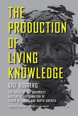 The Production of Living Knowledge: The Crisis of the University and the Transformation of Labor in Europe and North America - Roggero, Gigi, and Brophy, Enda (Translated by)