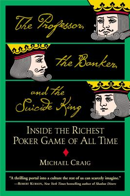 The Professor, the Banker, and the Suicide King: Inside the Richest Poker Game of All Time - Craig, Michael, Dr.