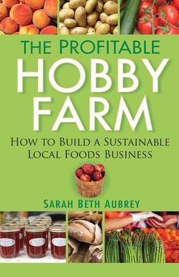 The Profitable Hobby Farm: How to Build a Sustainable Local Foods Business - Aubrey, Sarah Beth