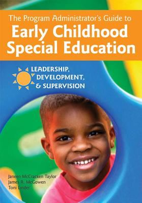 The Program Administrator's Guide to Early Childhood Special Education: Leadership, Development, and Supervision - Taylor McCracken, Janeen (Editor), and McGowan, James (Editor), and Linder, Toni (Editor)