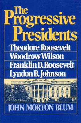 The Progressive Presidents: Theodore Roosevelt, Woodrow Wilson, Franklin D. Roosevelt, Lyndon B. Johnson - Blum, John Morton