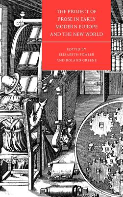 The Project of Prose in Early Modern Europe and the New World - Fowler, Elizabeth (Editor), and Greene, Roland (Editor), and Orgel, Stephen, Professor (Editor)