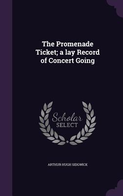 The Promenade Ticket; A Lay Record of Concert Going - Sidgwick, Arthur Hugh