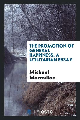 The Promotion of General Happiness: A Utilitarian Essay - MacMillan, Michael