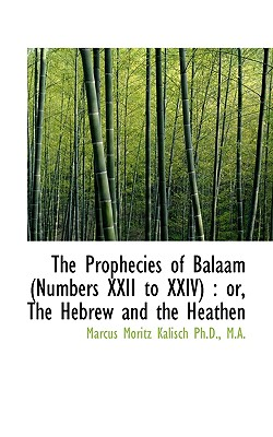 The Prophecies of Balaam (Numbers XXII to XXIV: Or, the Hebrew and the Heathen - Kalisch, Marcus Moritz