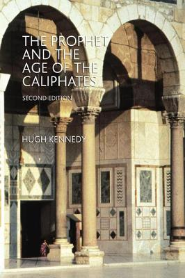 The Prophet and the Age of the Caliphates: The Islamic Near East from the 6th to the 11th Century - Kennedy, Hugh