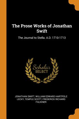The Prose Works of Jonathan Swift: The Journal to Stella. A.D. 1710-1713 - Swift, Jonathan, and Lecky, William Edward Hartpole, and Scott, Temple