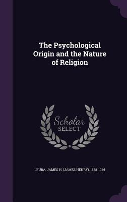 The Psychological Origin and the Nature of Religion - Leuba, James H 1868-1946