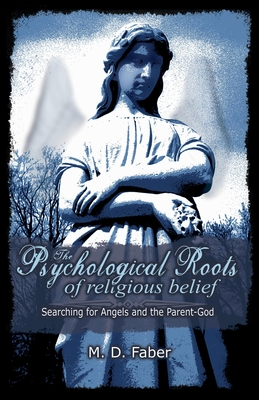 The Psychological Roots of Religious Belief: Searching for Angels and the Parent-God - Faber, M D