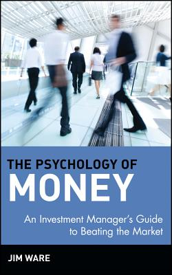 The Psychology of Money: An Investment Manager's Guide to Beating the Market - Ware, Jim, and Ware