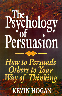 The Psychology of Persuasion: How to Persuade Others to Your Way of Thinking - Hogan, Kevin