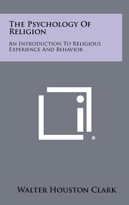 The Psychology of Religion: An Introduction to Religious Experience and Behavior - Clark, Walter Houston