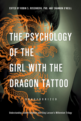 The Psychology of the Girl with the Dragon Tattoo: Understanding Lisbeth Salander and Stieg Larsson's Millennium Trilogy - Rosenberg, Robin S (Contributions by), and O'Neill, Shannon (Editor), and McDonald-Smith, Lynne (Contributions by)