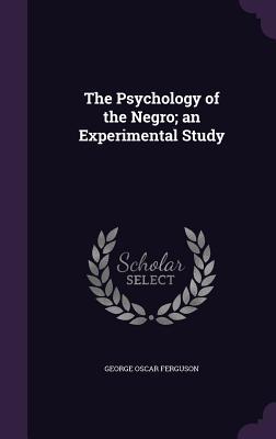 The Psychology of the Negro; An Experimental Study - Ferguson, George Oscar