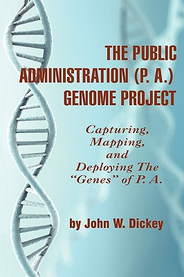 THE PUBLIC ADMINISTRATION (P. A.) GENOME PROJECT Capturing, Mapping, and Deploying the Genes of P. A. (PB) - Dickey, John W