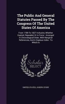The Public and General Statutes Passed by the Congress of the United States of America: From 1789 to 1827 Inclusive, Whether Expired, Repealed, or in Force: Arranged in Chronological Order, with Marginal References, and a Copious Index: To Which Is - States, United, and Story, Joseph