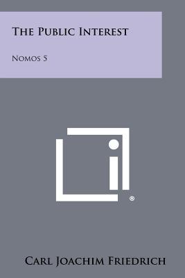 The Public Interest: Nomos 5 - Friedrich, Carl Joachim (Editor)