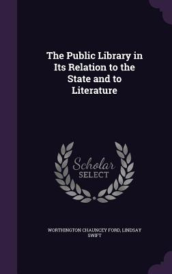 The Public Library in Its Relation to the State and to Literature - Ford, Worthington Chauncey, and Swift, Lindsay