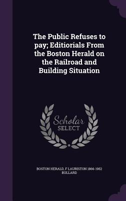 The Public Refuses to Pay; Editiorials from the Boston Herald on the Railroad and Building Situation - Herald, Boston, and Bullard, F Lauriston 1866-1952