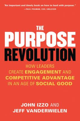 The Purpose Revolution: How Leaders Create Engagement and Competitive Advantage in an Age of Social Good - Izzo, John, and Vanderwielen, Jeff